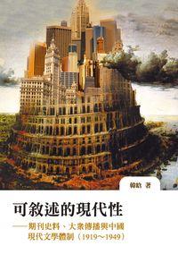 可敘述的現代性:期刊史料、大眾傳播與中國現代文學體制(1919~1949)