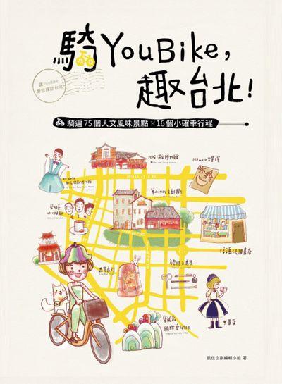 騎YouBike, 趣台北!:YouBike+捷運+散步, 騎遍75個人文風味景點x16個小確幸行程