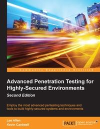 Advanced penetration testing for highly-secured environments:Employee the most advanced pentesting techniques and tools to build highly-secured systems and environments