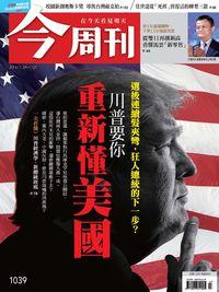 今周刊 2016/11/21 [第1039期]:川普要你重新懂美國