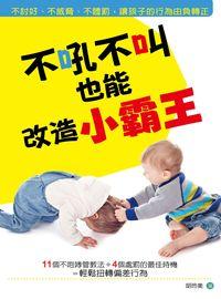 不吼不叫也能改造小霸王:不討好、不威脅、不體罰,讓孩子的行為由負轉正