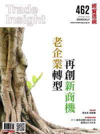 經貿透視雙周刊 2017/03/01 [第462期]:老企業轉型 再創新商機