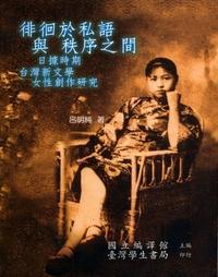 徘徊於私語與秩序之間:日據時期台灣新文學女性創作研究