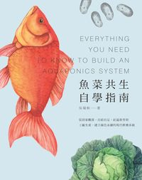 魚菜共生自學指南:從居家觀賞、自給自足、社區教育到工廠生產, 建立綠色永續的現代耕養系統