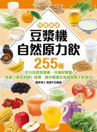 預療健康 豆漿機自然原力飲255種:全方位混搭營養, 升級好體質 依循《黃帝內經》指導, 融中醫養生祛病智慧于飲食中