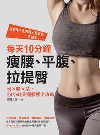 每天10分鐘,瘦腰、平腹、拉提臀:坐x躺x站,24小時美麗體態全攻略