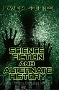 Science Fiction And Alternate History:A Collection of Short Stories