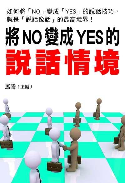 將NO變成YES的說話情境:如何將「NO」變成「YES」的說話技巧, 就是「說話像話」的最高境界!