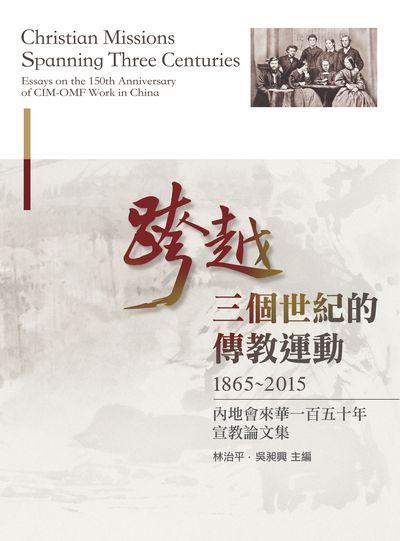 跨越三個世紀的傳教運動:內地會來華一百五十週年宣教論文集. 1865-2015