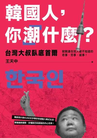 韓國人, 你「潮」什麼?:台灣大叔臥底首爾, 掀開連在地人都不知道的奇事、夯事、威事!
