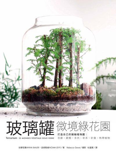 玻璃罐微境綠花園:打造自己的擬縮植物園:苔蘚‧蕨類‧多肉‧草本‧針葉‧熱帶植物
