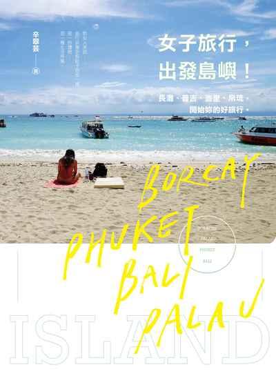 女子旅行,出發島嶼!:長灘、普吉、峇里、帛琉,開始你的好旅行。
