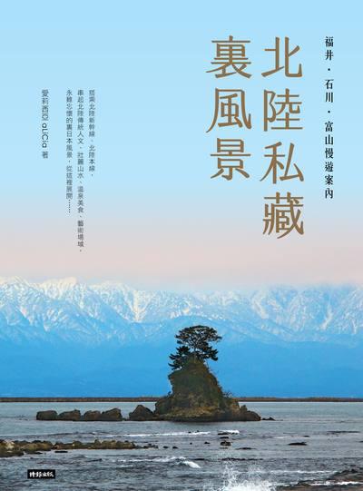 北陸私藏裏風景:福井.石川.富山慢遊案內