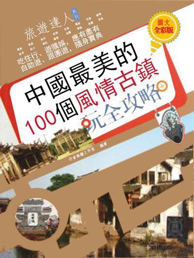 中國最美的100個風情古鎮玩全攻略. 圖文全彩版