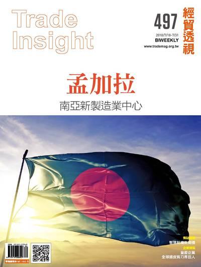經貿透視雙周刊 2018/07/18 [第497期]:孟加拉 南亞新製造業中心
