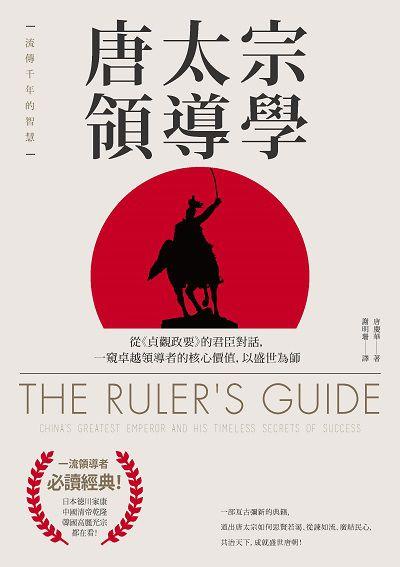 唐太宗領導學:從<<貞觀政要>>的君臣對話, 一窺卓越領導者的核心價值, 以盛世為師