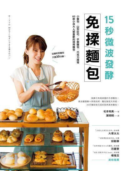 15秒微波發酵免揉麵包:小餐包.山型吐司.手撕麵包.巧克力捲等60款小孩大人都喜歡的現烤麵包