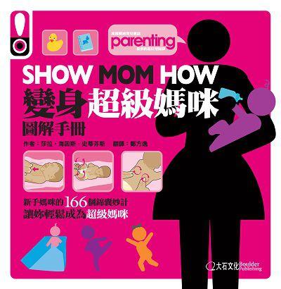 Show mom how:變身超級媽咪圖解手冊:新手媽咪的166個錦囊妙計讓妳輕鬆成為超級媽咪