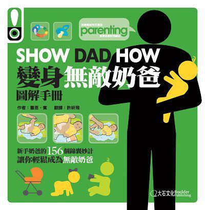 Show dad how:變身無敵奶爸圖解手冊:新手奶爸的156個錦囊妙計讓你輕鬆成為無敵奶爸