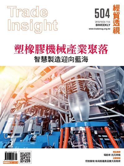 經貿透視雙周刊 2018/10/24 [第504期]:塑橡膠機械產業聚落 智慧製造迎向藍海