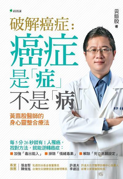破解癌症:癌症是「症」不是「病」:黃鼎殷醫師的身心靈整合療法