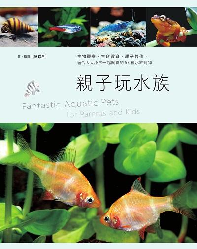 親子玩水族:生物觀察, 生命教育, 親子共作, 適合大人小孩一起飼養的53種水族寵物