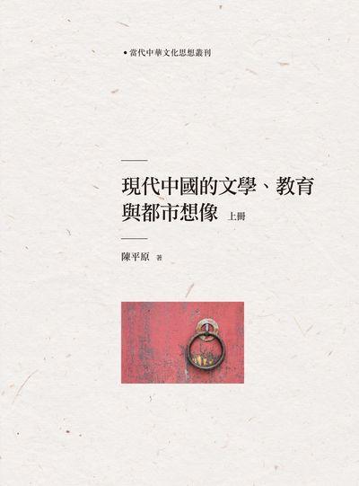 現代中國的文學、教育與都市想像. 上冊