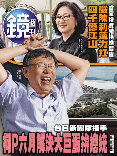 鏡週刊 2019/02/20 [第125期]:柯P六月解決大巨蛋拚總統
