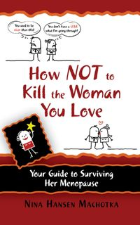 How Not to Kill the Woman You Love:Your Guide to Surviving Her Menopause