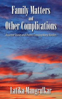Family Matters and Other Complications:Assorted Stories and Poems Crossing Many Borders