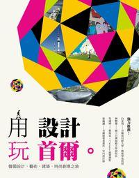 用設計玩首爾:韓國設計、藝術、建築、時尚創意之旅