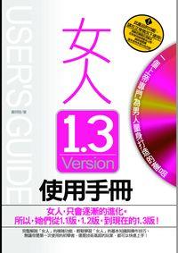 女人1.3 Version使用手冊 :女人,只會逐漸的進化.所以,她們從1.1版,1.2版,到現在的1.3版!