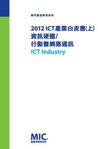 2012 ICT產業白皮書. [上]:資訊硬體/行動暨網路通訊