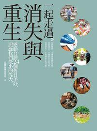 一起走過.消失與重生:感動臺灣24個舊日美好,記錄我們微小的偉大