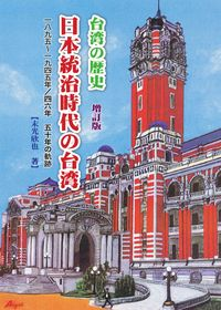 台湾の歴史:日本統治時代の台湾 : 一八九五-一九四五/四六年 五十年の軌跡 [增訂版]