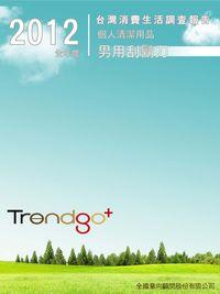 Trendgo+ 2012年全年度台灣消費生活調查報告:個人清潔用品業-男用刮鬍刀