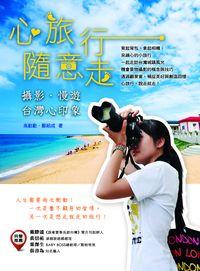心旅行.隨意走:攝影.慢遊.臺灣心印象