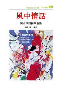 中國當代藝術 [第14期] :風中情話 : 陳正雄的抽象藝術