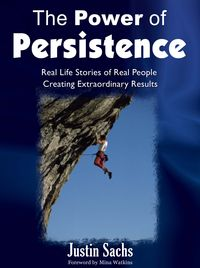 The power of persistence:real life stories of real people creating extraordinary results