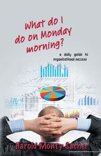 What do I do on Monday morning?:a daily guide to organizational success