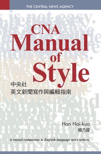 中央社英文新聞寫作與編輯指南 = CNA manual of style : a trusted companion to English-language news writers