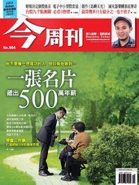 今周刊 2014/04/21 [第904期]:一張名片遞出500萬年薪