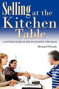 Selling at the kitchen table:a contractors guide to closing the deal