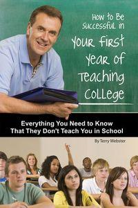 How to be successful in your first year of teaching college:everything you need to know that they don't teach you in school