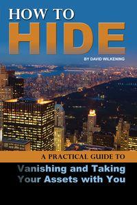 How to hide:a practical guide to vanishing and taking your assets with you