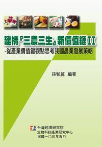 """建構""""三農三生""""新價值鏈:從產業價值鍵觀點思考我國農業發展策略. II"""