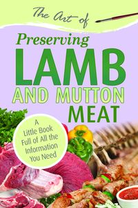 The art of preserving lamb & mutton meat:a little book full of all the information you need