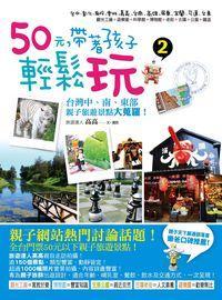 50元,帶著孩子輕鬆玩. 2, 台灣中、南、東部親子旅遊景點大蒐羅!
