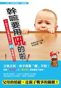 幹嘛要用吼的啦!:不動怒也能搞定孩子的45個關鍵技巧