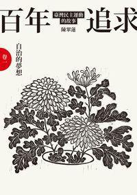 百年追求:臺灣民主運動的故事. 卷一, 自治的夢想